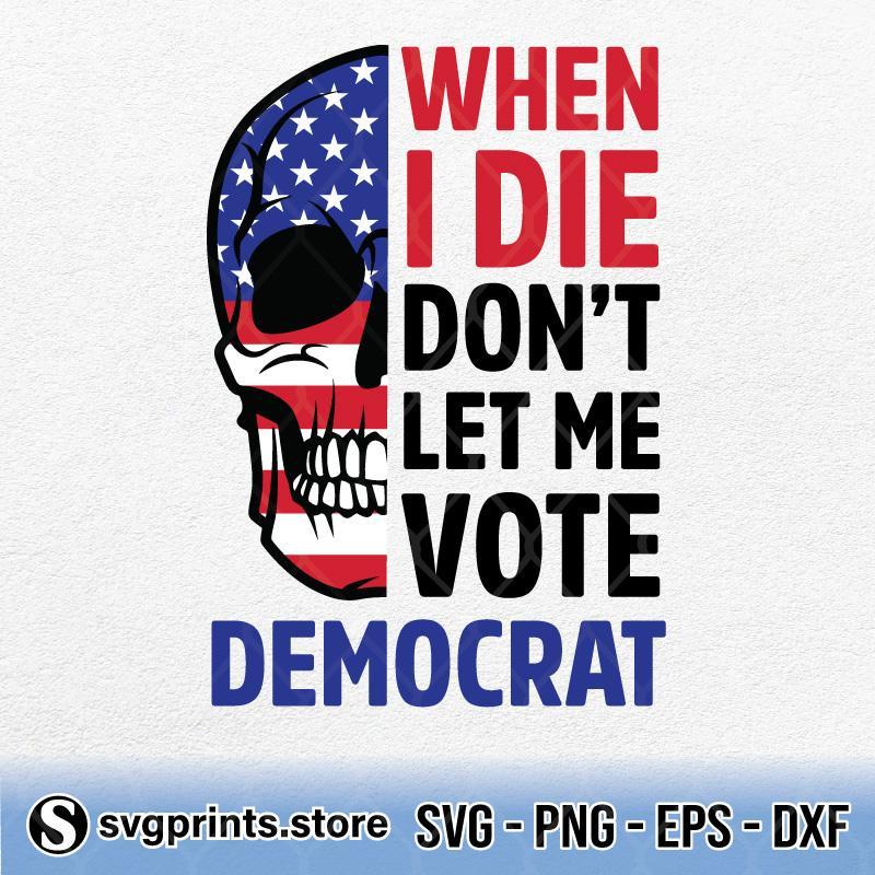 Skull-When-I-Die-Dont-Let-Me-Vote-Democrat.jpg